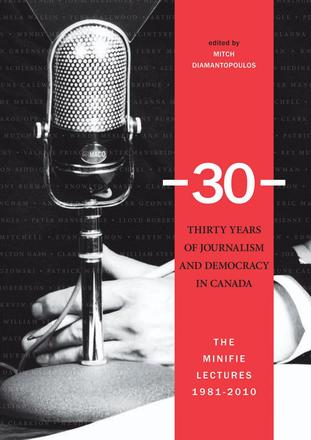 -30-: Thirty Years of Journalism and Democracy in Canada - The Minifie Lectures, 1981-2010