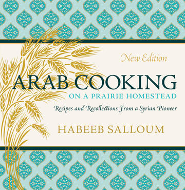 Arab Cooking on a Prairie Homestead - Recipes and Recollections from a Syrian Pioneer