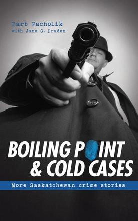 Boiling Point and Cold Cases - More Saskatchewan Crime Stories