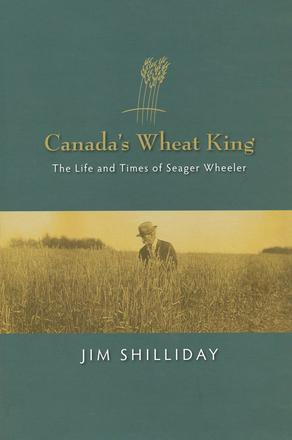Canada's Wheat King - The Life and Times of Seager Wheeler