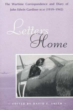 Letters Home - The Wartime Correspondence and Diary of John Edwin Gardiner, RCAF (1919-1942)
