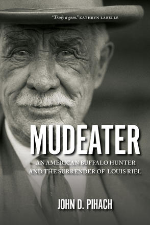 Mudeater - An American Buffalo Hunter and the Surrender of Louis Riel
