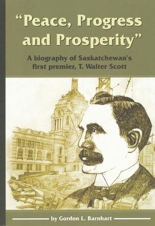 """Peace, Progress and Prosperity"" - A Biography of Saskatchewan's First Premier, T. Walter Scott"