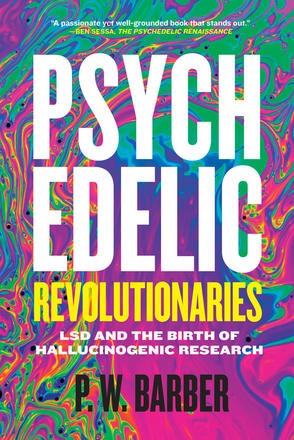 Psychedelic Revolutionaries - LSD and the Birth of Hallucinogenic Research