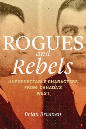 Rogues and Rebels - Unforgettable Characters from Canada's West