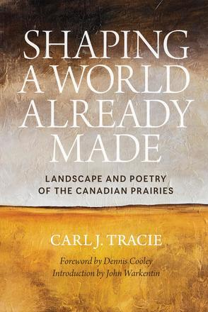 Shaping a World Already Made - Landscape and Poetry of the Canadian Prairies
