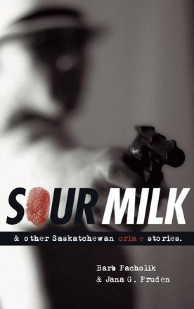 Sour Milk - & Other Saskatchewan Crime Stories