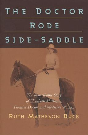 The Doctor Rode Side-Saddle - The Remarkable Story of Elizabeth Matheson, Frontier Doctor and Medicine Woman