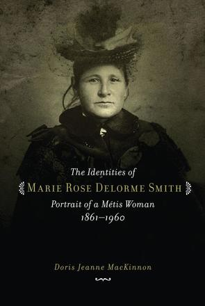 The Identities of Marie Rose Delorme Smith - Portrait of a Metis Woman, 1861-1960