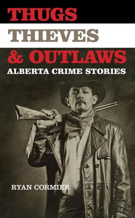 Thugs, Thieves, and Outlaws - Alberta Crime Stories